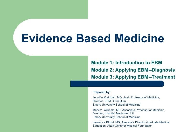 Evidence Based Medicine Module 1: Introduction to EBM Module 2: Applying EBM--Diagnosis Module 3: Applying EBM--Treatment ...