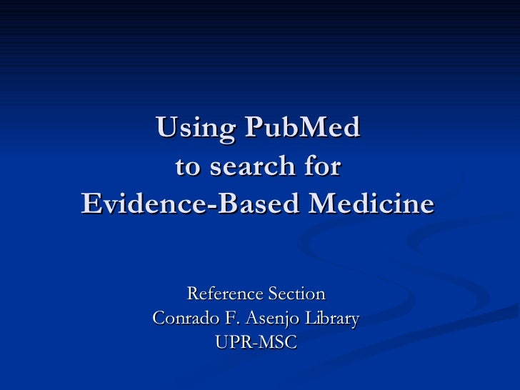 Using PubMed to search for Evidence-Based Medicine Reference Section Conrado F. Asenjo Library UPR-MSC