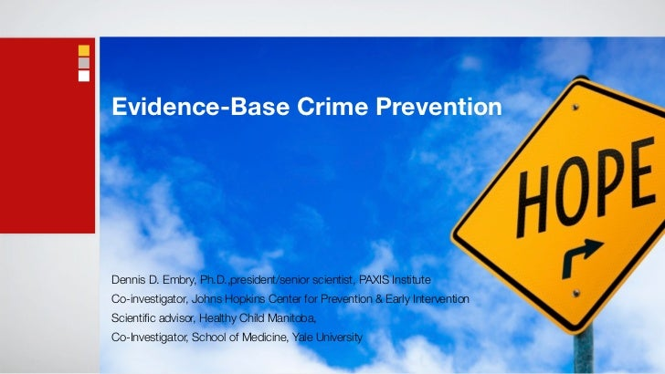 Evidence-Base Crime PreventionDennis D. Embry, Ph.D.,president/senior scientist, PAXIS InstituteCo-investigator, Johns Hop...