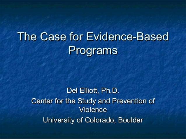 The Case for Evidence-Based         Programs              Del Elliott, Ph.D.  Center for the Study and Prevention of      ...