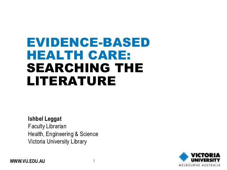 EVIDENCE-BASED      HEALTH CARE:      SEARCHING THE      LITERATURE      Ishbel Leggat      Faculty Librarian      Health,...