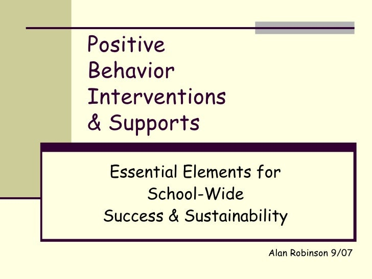 Positive Behavior Interventions & Supports Essential Elements for School-Wide Success & Sustainability Alan Robinson 9/07