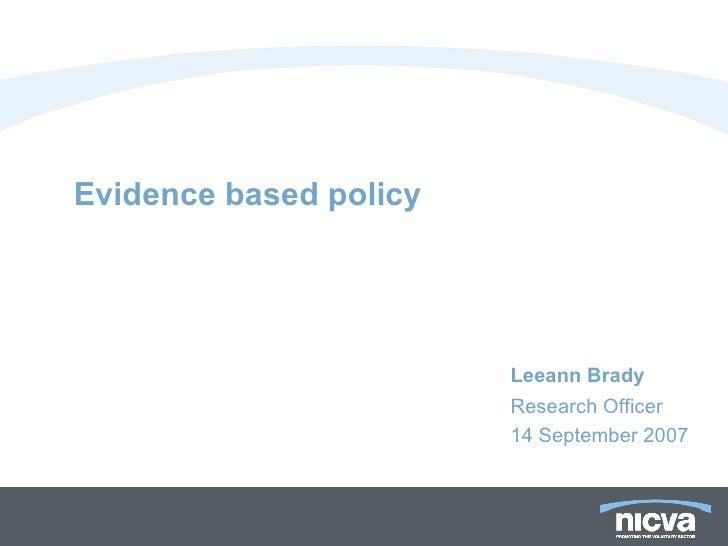 Evidence based policy <ul><li>Leeann Brady </li></ul><ul><li>Research Officer </li></ul><ul><li>14 September 2007 </li></ul>