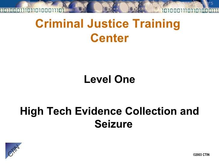 Criminal Justice Training  Center <ul><li>Level One </li></ul><ul><li>High Tech Evidence Collection and Seizure </li></ul>