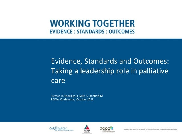 Evidence, Standards and Outcomes:Taking a leadership role in palliativecareTieman JJ, Rawlings D, Mills S, Banfield MPCWA ...