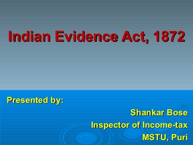 Indian Evidence Act, 1872Indian Evidence Act, 1872Presented by:Presented by:Shankar BoseShankar BoseInspector of Income-ta...