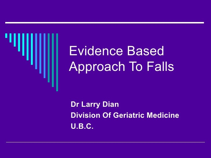 Evidence Based Approach To Falls Dr Larry Dian Division Of Geriatric Medicine  U.B.C.