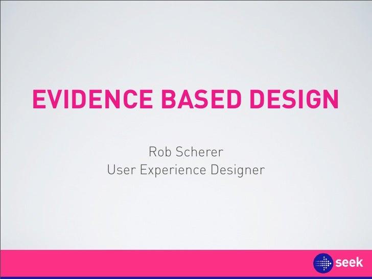 EVIDENCE BASED DESIGN            Rob Scherer      User Experience Designer