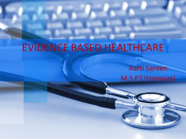 EVIDENCE BASED HEALTHCARE                   Aarti Sareen                 M.S.P.T.(Honours)