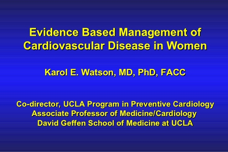 Evidence Based Management of Cardiovascular Disease in Women       Karol E. Watson, MD, PhD, FACCCo-director, UCLA Program...