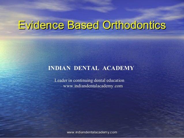 Evidence Based OrthodonticsEvidence Based Orthodontics www.indiandentalacademy.comwww.indiandentalacademy.com INDIAN DENTA...