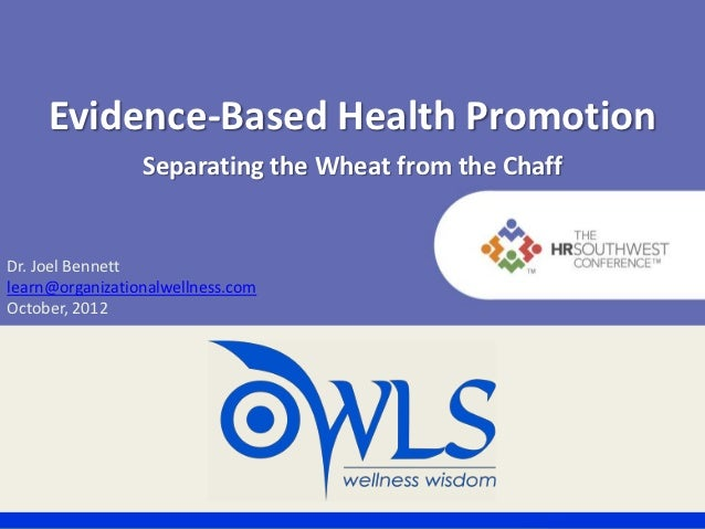 Evidence-Based Health Promotion                 Separating the Wheat from the ChaffDr. Joel Bennettlearn@organizationalwel...
