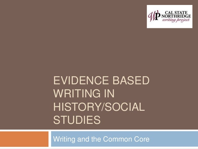 EVIDENCE BASED WRITING IN HISTORY/SOCIAL STUDIES Writing and the Common Core