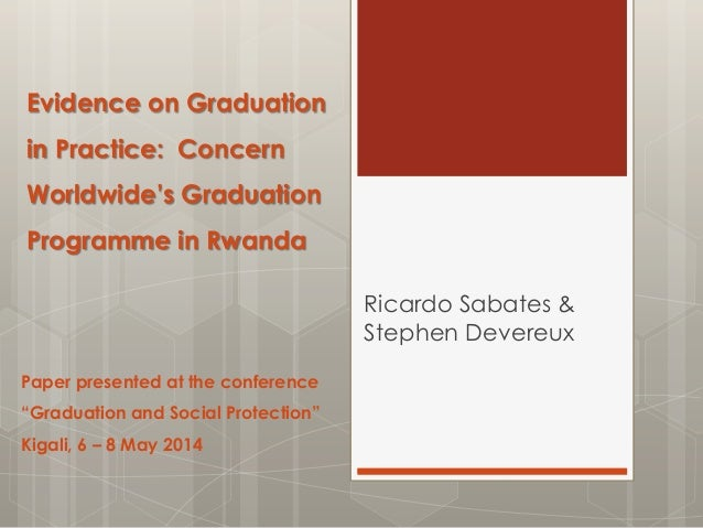 Evidence on Graduation in Practice: Concern Worldwide's Graduation Programme in Rwanda Ricardo Sabates & Stephen Devereux ...