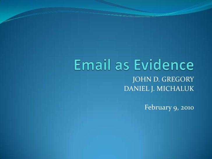 Email as Evidence<br />JOHN D. GREGORY<br />DANIEL J. MICHALUK<br />February 9, 2010<br />