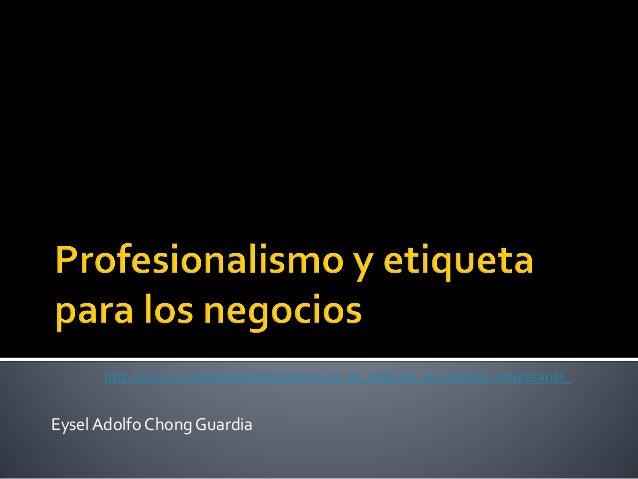 http://issuu.com/hildahilda/docs/manual_de_etiqueta_yprotocolo_empresarial_  Eysel Adolfo Chong Guardia