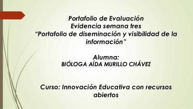 """Portafolio de Evaluación  Evidencia semana tres  """"Portafolio de diseminación y visibilidad de la  información""""  Alumna:  B..."""