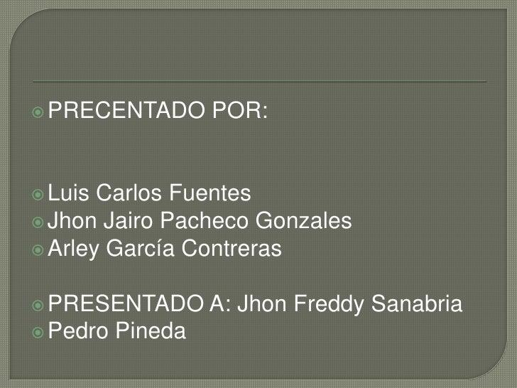 PRECENTADO POR:<br />Luis Carlos Fuentes<br />Jhon Jairo Pacheco Gonzales<br />Arley García Contreras<br />PRESENTADO A: J...