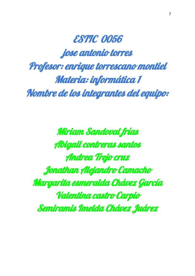 7    ESTIC 0056 jose antonio torres Profesor: enrique torrescano montiel Materia: informática 1 Nombre de los inte...