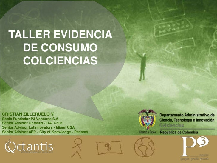 TALLER EVIDENCIA DE CONSUMOCOLCIENCIAS<br />CRISTIÁN ZILLERUELO V. <br />Socio Fundador P3 Ventures S.A.<br />Senior Advis...