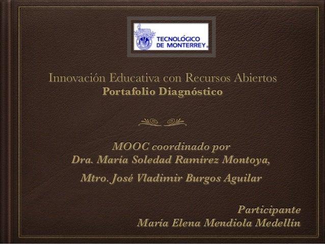 Innovación Educativa con Recursos Abiertos Portafolio Diagnóstico MOOC coordinado por Dra. María Soledad Ramírez Montoya, ...