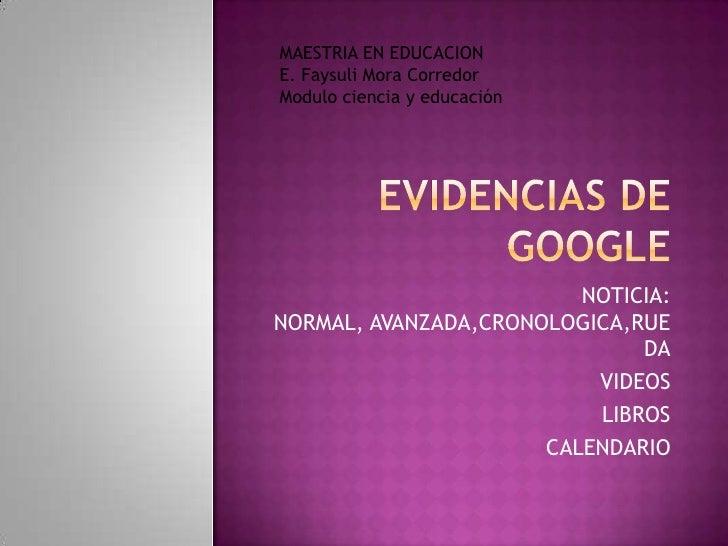 Evidencias de google<br />MAESTRIA EN EDUCACION<br />E. Faysuli Mora Corredor<br />Modulo ciencia y educación<br /><ul><li...