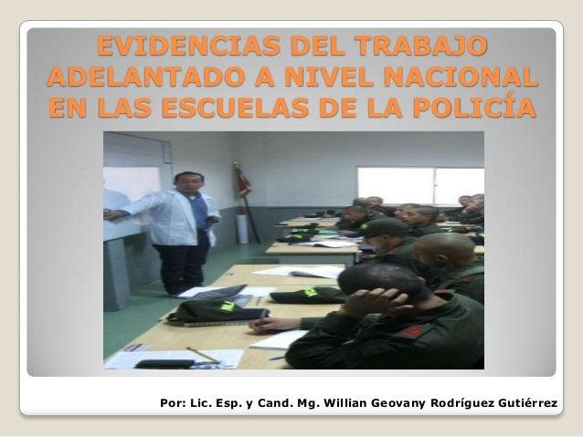 EVIDENCIAS DEL TRABAJO ADELANTADO A NIVEL NACIONAL EN LAS ESCUELAS DE LA POLICÍA  Por: Lic. Esp. y Cand. Mg. Willian Geova...