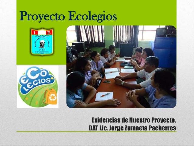 Proyecto Ecolegios  Evidencias de Nuestro Proyecto. DAT Lic. Jorge Zumaeta Pacherres