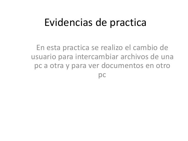 Evidencias de practica En esta practica se realizo el cambio de usuario para intercambiar archivos de una pc a otra y para...