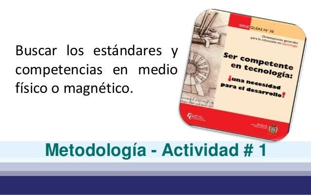 Buscar los estándares y  competencias en medio  físico o magnético.  Metodología - Actividad # 1