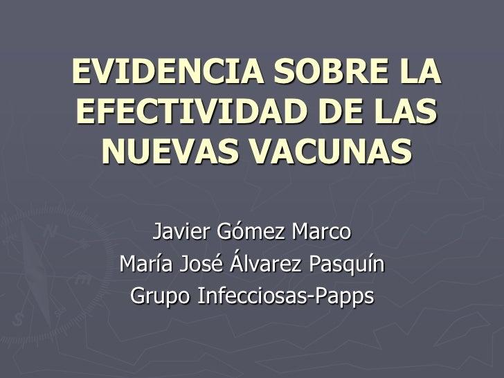 EVIDENCIA SOBRE LAEFECTIVIDAD DE LAS NUEVAS VACUNAS     Javier Gómez Marco  María José Álvarez Pasquín   Grupo Infecciosas...