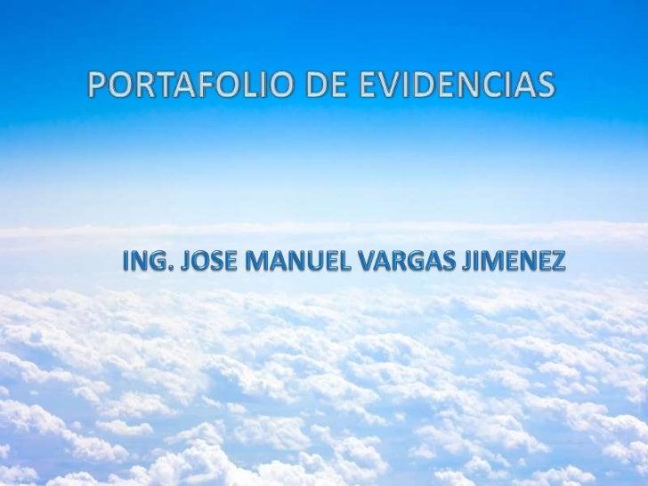 PORTAFOLIO DE EVIDENCIAS<br />ING. JOSE MANUEL VARGAS JIMENEZ<br />