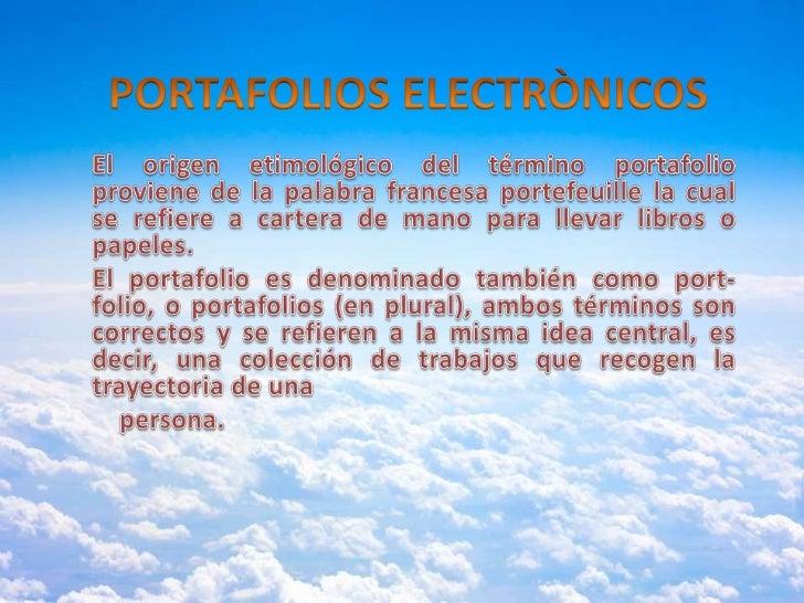 PORTAFOLIOS ELECTRÒNICOS<br />El origen etimológico del término portafolio proviene de la palabra francesa portefeuille la...