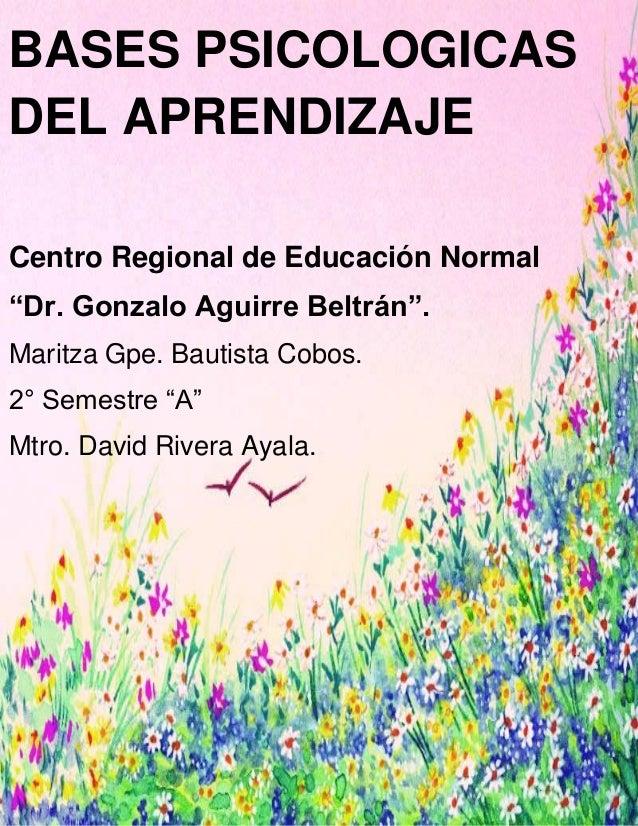 """1 BASES PSICOLOGICAS DEL APRENDIZAJE Centro Regional de Educación Normal """"Dr. Gonzalo Aguirre Beltrán"""". Maritza Gpe. Bauti..."""