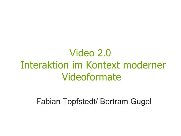 Video 2.0   Interaktion im Kontext moderner Videoformate <ul><li>Fabian Topfstedt/ Bertram Gugel </li></ul>