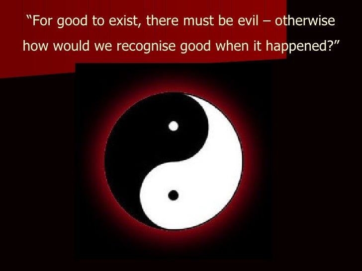 """ For good to exist, there must be evil – otherwise how would we recognise good when it happened?"""