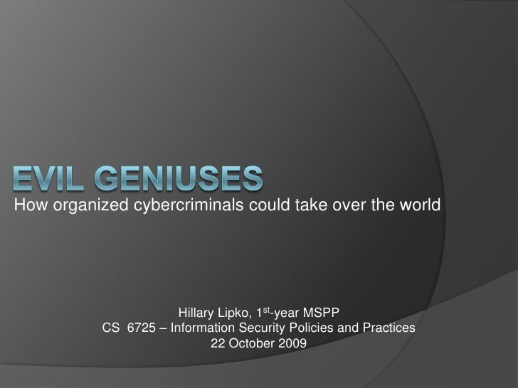 Evil Geniuses<br />How organized cybercriminals could take over the world<br />Hillary Lipko, 1st-year MSPP<br />CS  6725 ...