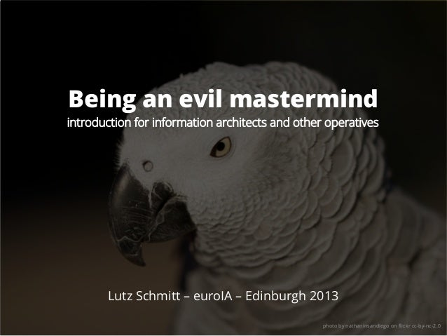 Being an evil mastermind introduction for information architects and other operatives Lutz Schmitt – euroIA – Edinburgh 20...