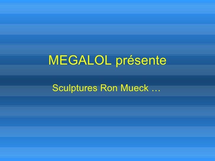 MEGALOL présente Sculptures Ron Mueck …