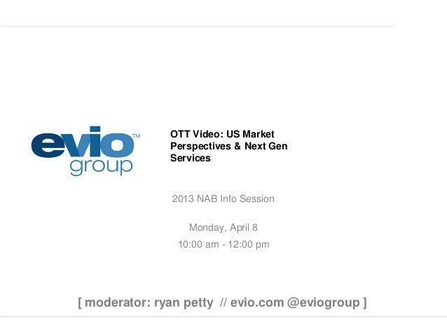 OTT Video: US Market Perspectives & Next Gen Services 2013 NAB Info Session Monday, April 8 10:00 am - 12:00 pm [ moderato...