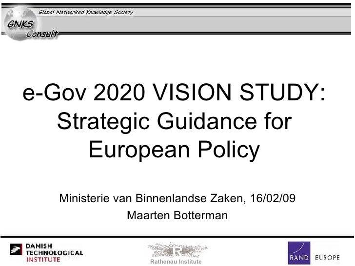 e-Gov 2020 VISION STUDY:  Strategic Guidance for  European Policy  Ministerie van Binnenlandse Zaken, 16/02/09 Maarten Bot...