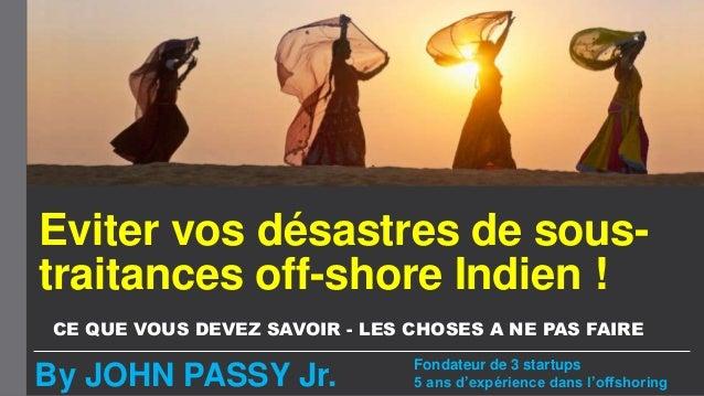 Eviter vos désastres de sous- traitances off-shore Indien ! CE QUE VOUS DEVEZ SAVOIR - LES CHOSES A NE PAS FAIRE By JOHN P...