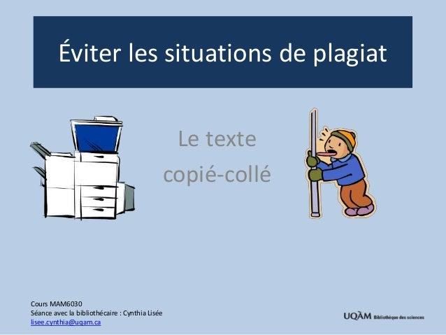 Éviter les situations de plagiat  Le texte  copié-collé  Cours MAM6030  Séance avec la bibliothécaire : Cynthia Lisée  lis...