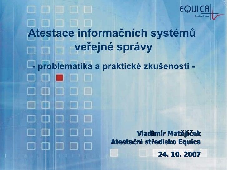 Atestace informačních systémů  veřejné správy - problematika a praktické zkušenosti - Vladimír Matějíček Atestační středis...