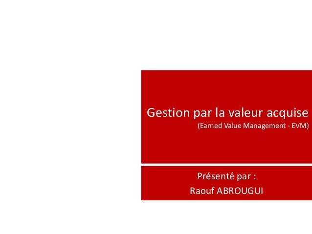 Gestion par la valeur acquise         (Earned Value Management - EVM)        Présenté par :       Raouf ABROUGUI