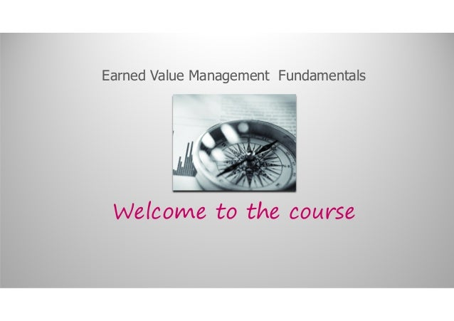 Earned Value Management Fundamentals Welcome to the course