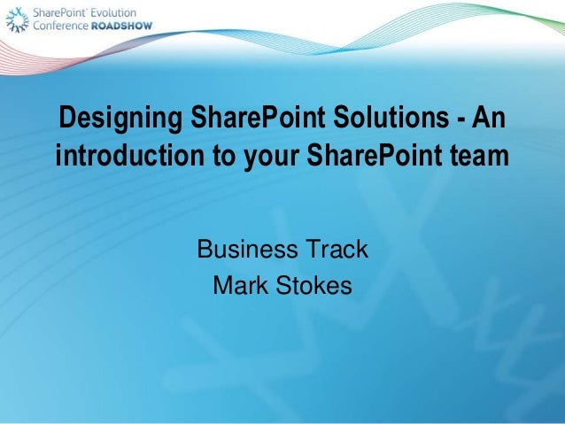 Designing SharePoint Solutions - An introduction to your SharePoint team Business Track Mark Stokes