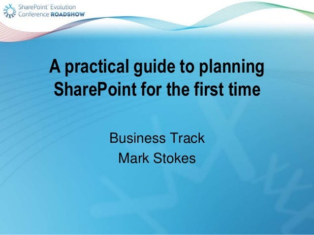 A practical guide to planning SharePoint for the first time Business Track Mark Stokes