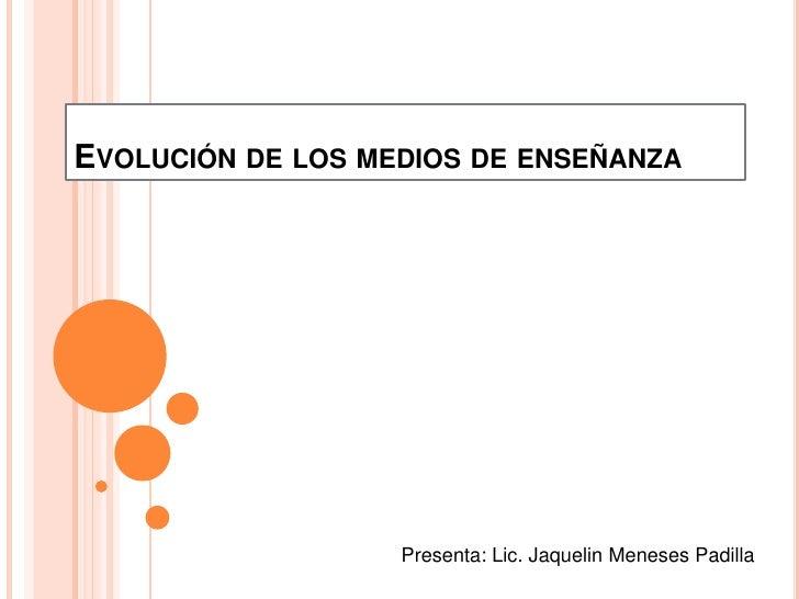 EVOLUCIÓN DE LOS MEDIOS DE ENSEÑANZA                   Presenta: Lic. Jaquelin Meneses Padilla