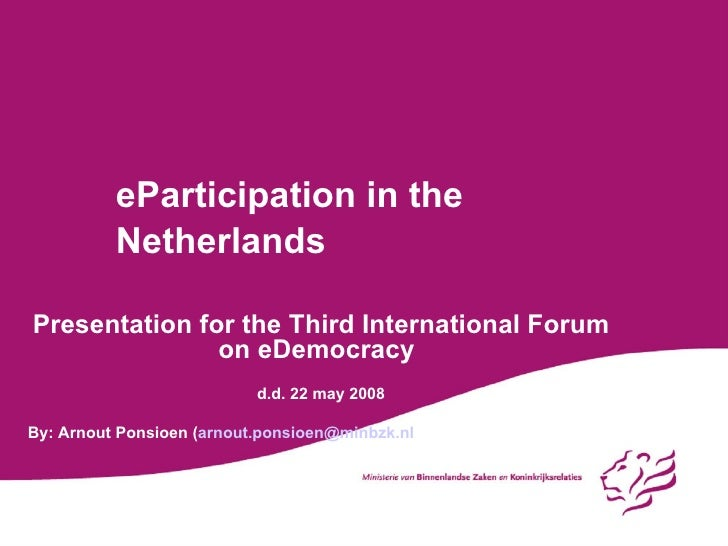 eParticipation in the Netherlands Presentation for the Third International Forum on eDemocracy d.d. 22 may 2008 By: Arnout...
